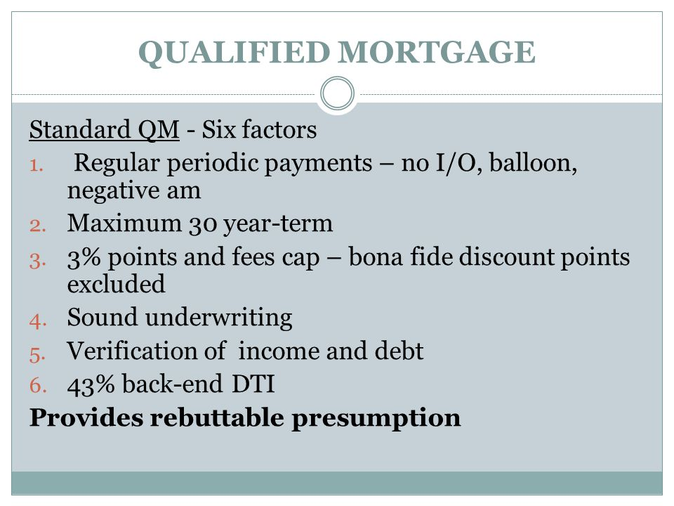 QUALIFIED MORTGAGE Standard QM - Six factors 1. Regular periodic payments – no I/O, balloon, negative am 2. Maximum 30 year-term 3. 3% points and fees