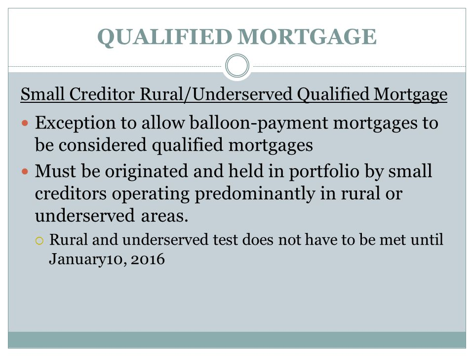 QUALIFIED MORTGAGE Small Creditor Rural/Underserved Qualified Mortgage Exception to allow balloon-payment mortgages to be considered qualified mortgages Must be originated and held in portfolio by small creditors operating predominantly in rural or underserved areas.