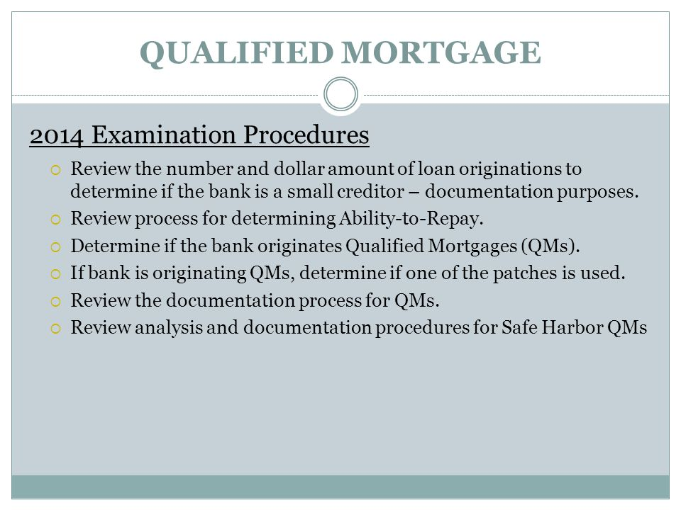 QUALIFIED MORTGAGE 2014 Examination Procedures  Review the number and dollar amount of loan originations to determine if the bank is a small creditor
