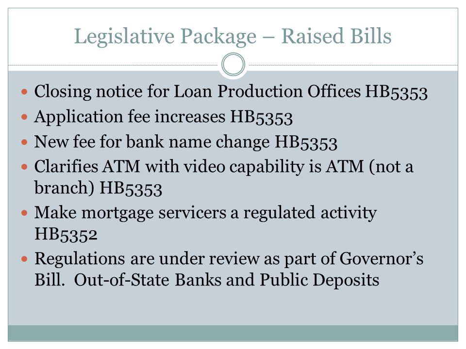Legislative Package – Raised Bills Closing notice for Loan Production Offices HB5353 Application fee increases HB5353 New fee for bank name change HB5