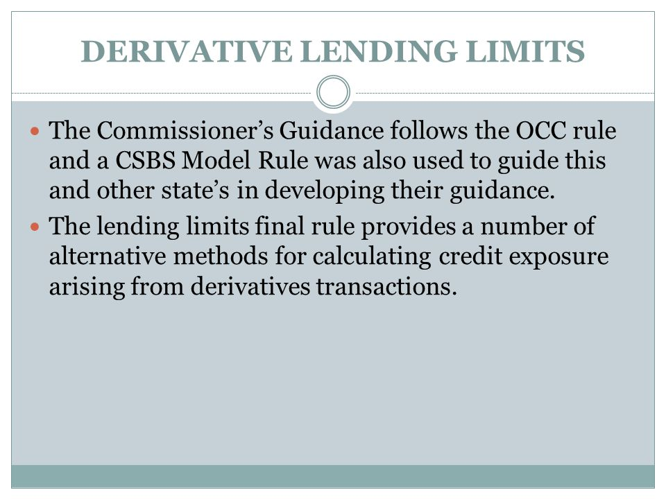 DERIVATIVE LENDING LIMITS The Commissioner's Guidance follows the OCC rule and a CSBS Model Rule was also used to guide this and other state's in developing their guidance.