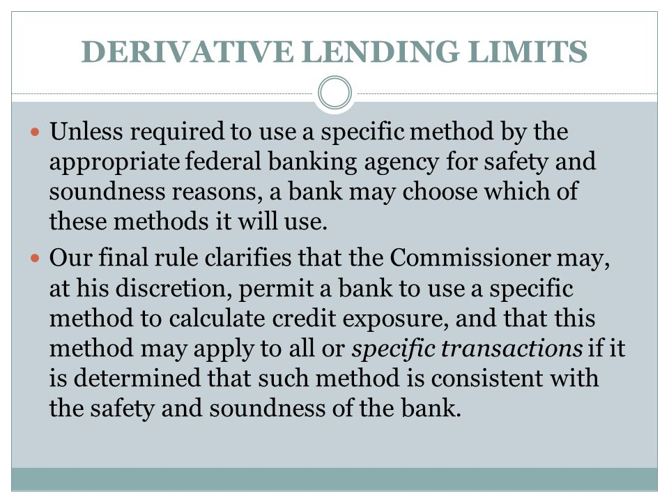 DERIVATIVE LENDING LIMITS Unless required to use a specific method by the appropriate federal banking agency for safety and soundness reasons, a bank may choose which of these methods it will use.