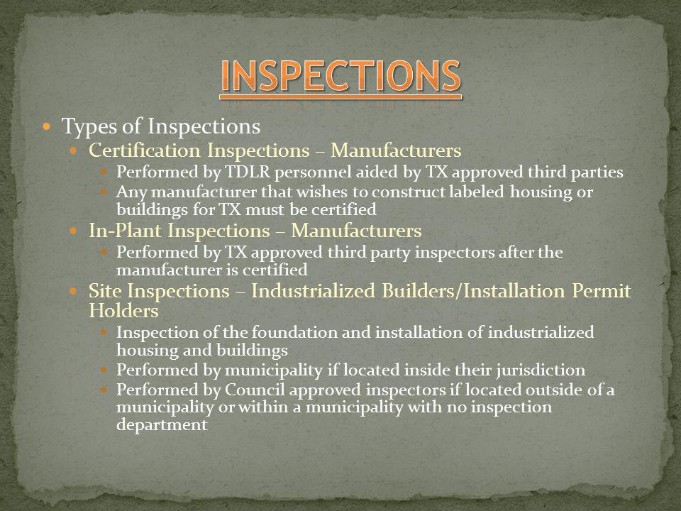 Types of Inspections Certification Inspections – Manufacturers Performed by TDLR personnel aided by TX approved third parties Any manufacturer that wishes to construct labeled housing or buildings for TX must be certified In-Plant Inspections – Manufacturers Performed by TX approved third party inspectors after the manufacturer is certified Site Inspections – Industrialized Builders/Installation Permit Holders Inspection of the foundation and installation of industrialized housing and buildings Performed by municipality if located inside their jurisdiction Performed by Council approved inspectors if located outside of a municipality or within a municipality with no inspection department