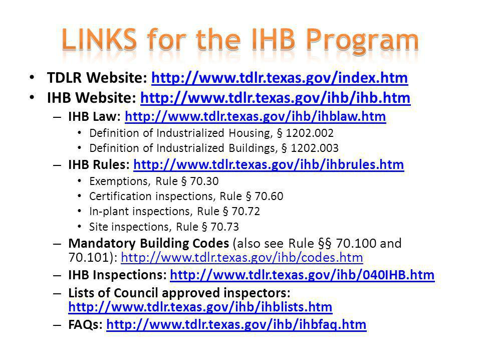 TDLR Website: http://www.tdlr.texas.gov/index.htmhttp://www.tdlr.texas.gov/index.htm IHB Website: http://www.tdlr.texas.gov/ihb/ihb.htmhttp://www.tdlr.texas.gov/ihb/ihb.htm – IHB Law: http://www.tdlr.texas.gov/ihb/ihblaw.htmhttp://www.tdlr.texas.gov/ihb/ihblaw.htm Definition of Industrialized Housing, § 1202.002 Definition of Industrialized Buildings, § 1202.003 – IHB Rules: http://www.tdlr.texas.gov/ihb/ihbrules.htmhttp://www.tdlr.texas.gov/ihb/ihbrules.htm Exemptions, Rule § 70.30 Certification inspections, Rule § 70.60 In-plant inspections, Rule § 70.72 Site inspections, Rule § 70.73 – Mandatory Building Codes (also see Rule §§ 70.100 and 70.101): http://www.tdlr.texas.gov/ihb/codes.htmhttp://www.tdlr.texas.gov/ihb/codes.htm – IHB Inspections: http://www.tdlr.texas.gov/ihb/040IHB.htmhttp://www.tdlr.texas.gov/ihb/040IHB.htm – Lists of Council approved inspectors: http://www.tdlr.texas.gov/ihb/ihblists.htm http://www.tdlr.texas.gov/ihb/ihblists.htm – FAQs: http://www.tdlr.texas.gov/ihb/ihbfaq.htmhttp://www.tdlr.texas.gov/ihb/ihbfaq.htm