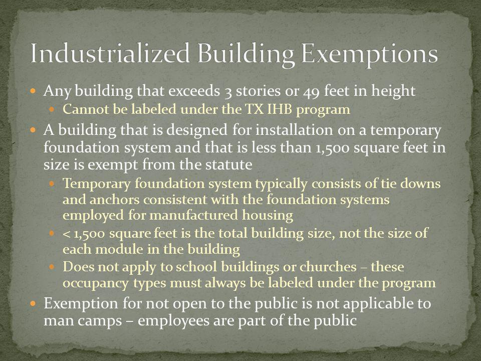 Any building that exceeds 3 stories or 49 feet in height Cannot be labeled under the TX IHB program A building that is designed for installation on a temporary foundation system and that is less than 1,500 square feet in size is exempt from the statute Temporary foundation system typically consists of tie downs and anchors consistent with the foundation systems employed for manufactured housing < 1,500 square feet is the total building size, not the size of each module in the building Does not apply to school buildings or churches – these occupancy types must always be labeled under the program Exemption for not open to the public is not applicable to man camps – employees are part of the public