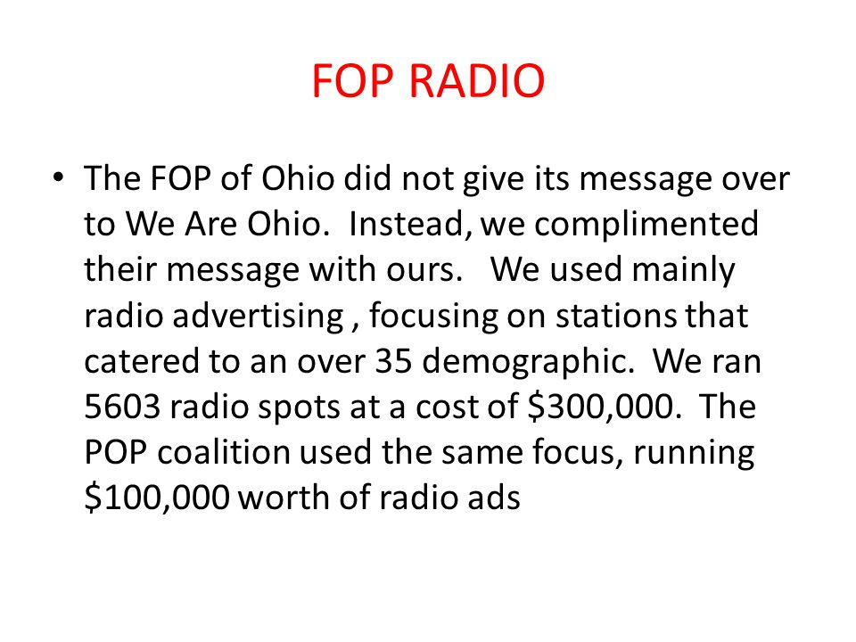 FOP RADIO The FOP of Ohio did not give its message over to We Are Ohio. Instead, we complimented their message with ours. We used mainly radio adverti