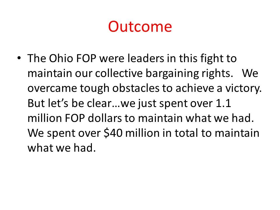 Outcome The Ohio FOP were leaders in this fight to maintain our collective bargaining rights. We overcame tough obstacles to achieve a victory. But le