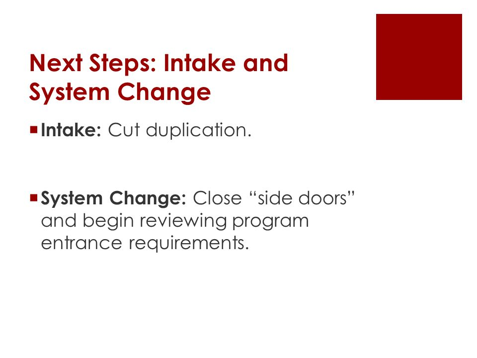 Next Steps: Intake and System Change  Intake: Cut duplication.