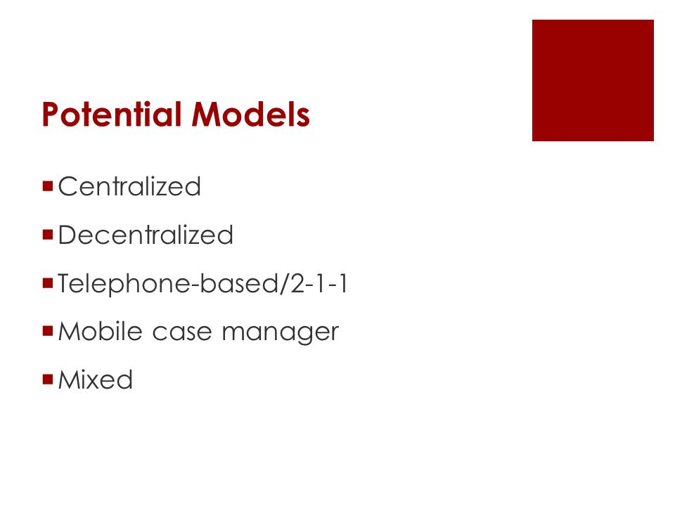 Potential Models  Centralized  Decentralized  Telephone-based/2-1-1  Mobile case manager  Mixed