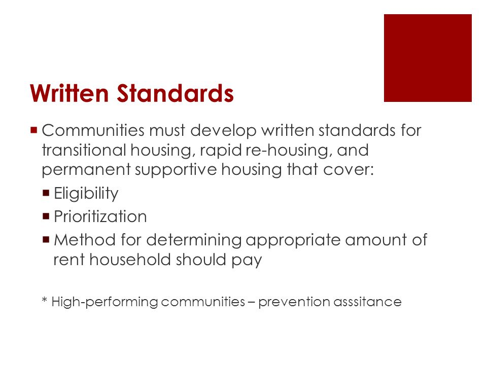 Written Standards  Communities must develop written standards for transitional housing, rapid re-housing, and permanent supportive housing that cover:  Eligibility  Prioritization  Method for determining appropriate amount of rent household should pay * High-performing communities – prevention asssitance