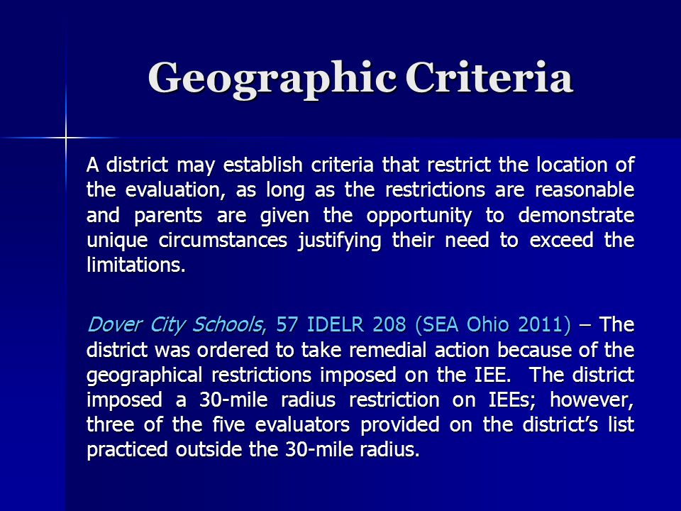 Geographic Criteria A district may establish criteria that restrict the location of the evaluation, as long as the restrictions are reasonable and parents are given the opportunity to demonstrate unique circumstances justifying their need to exceed the limitations.