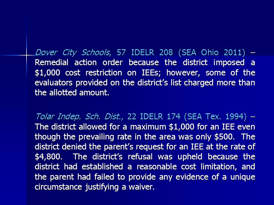 Dover City Schools, 57 IDELR 208 (SEA Ohio 2011) – Remedial action order because the district imposed a $1,000 cost restriction on IEEs; however, some of the evaluators provided on the district's list charged more than the allotted amount.