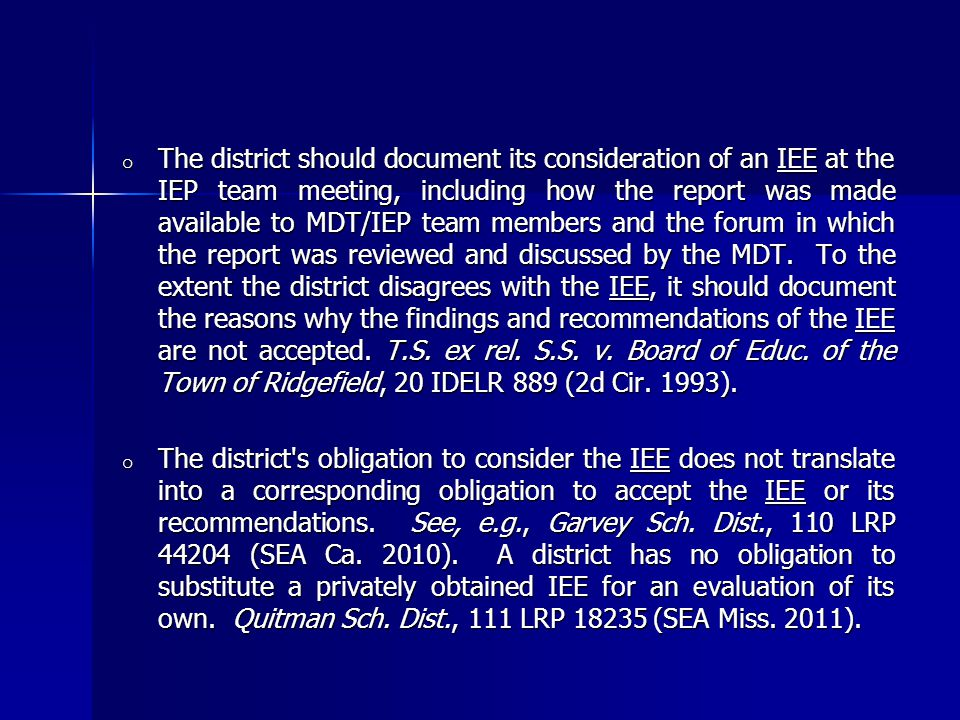 o The district should document its consideration of an IEE at the IEP team meeting, including how the report was made available to MDT/IEP team members and the forum in which the report was reviewed and discussed by the MDT.
