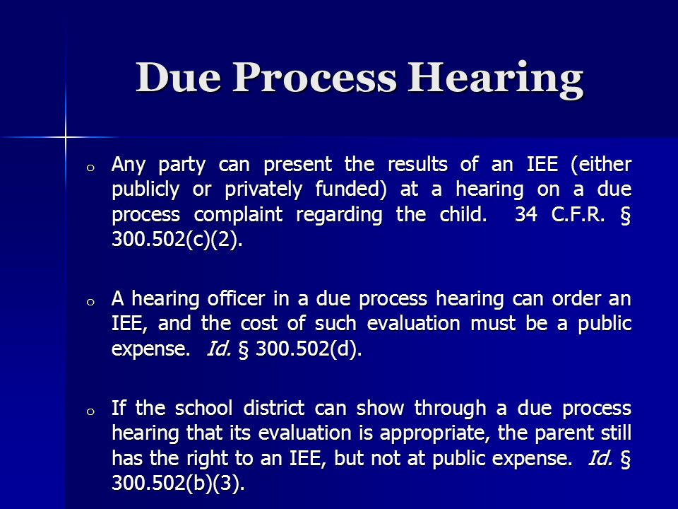 Due Process Hearing o Any party can present the results of an IEE (either publicly or privately funded) at a hearing on a due process complaint regarding the child.