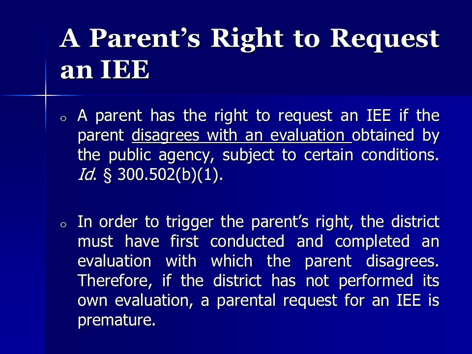 A Parent's Right to Request an IEE o A parent has the right to request an IEE if the parent disagrees with an evaluation obtained by the public agency, subject to certain conditions.