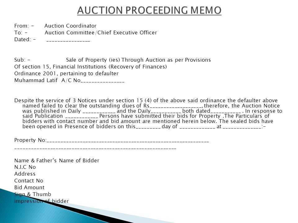 From: - Auction Coordinator To: - Auction Committee/Chief Executive Officer Dated: - ________________ Sub: - Sale of Property (ies) Through Auction as per Provisions Of section 15, Financial Institutions (Recovery of Finances) Ordinance 2001, pertaining to defaulter Muhammad Latif A/C No________________ Despite the service of 3 Notices under section 15 (4) of the above said ordinance the defaulter above named failed to clear the outstanding dues of Rs___________________, therefore, the Auction Notice was published in Daily ____________ and the Daily___________ both dated___________.