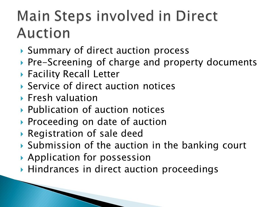  Summary of direct auction process  Pre-Screening of charge and property documents  Facility Recall Letter  Service of direct auction notices  Fresh valuation  Publication of auction notices  Proceeding on date of auction  Registration of sale deed  Submission of the auction in the banking court  Application for possession  Hindrances in direct auction proceedings