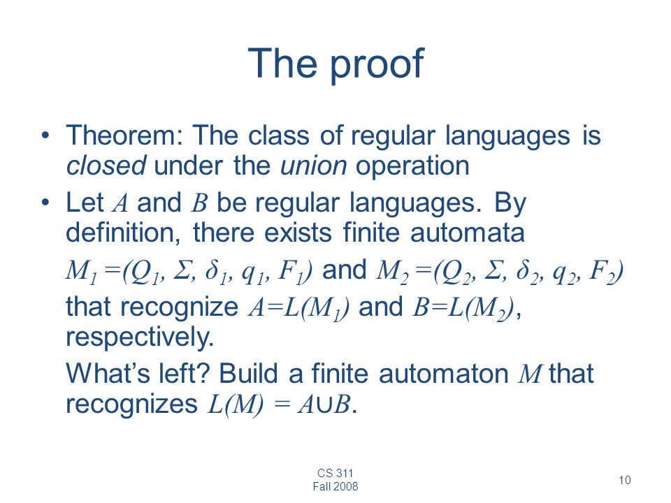 CS 311 Fall 2008 10 The proof Theorem: The class of regular languages is closed under the union operation Let A and B be regular languages.
