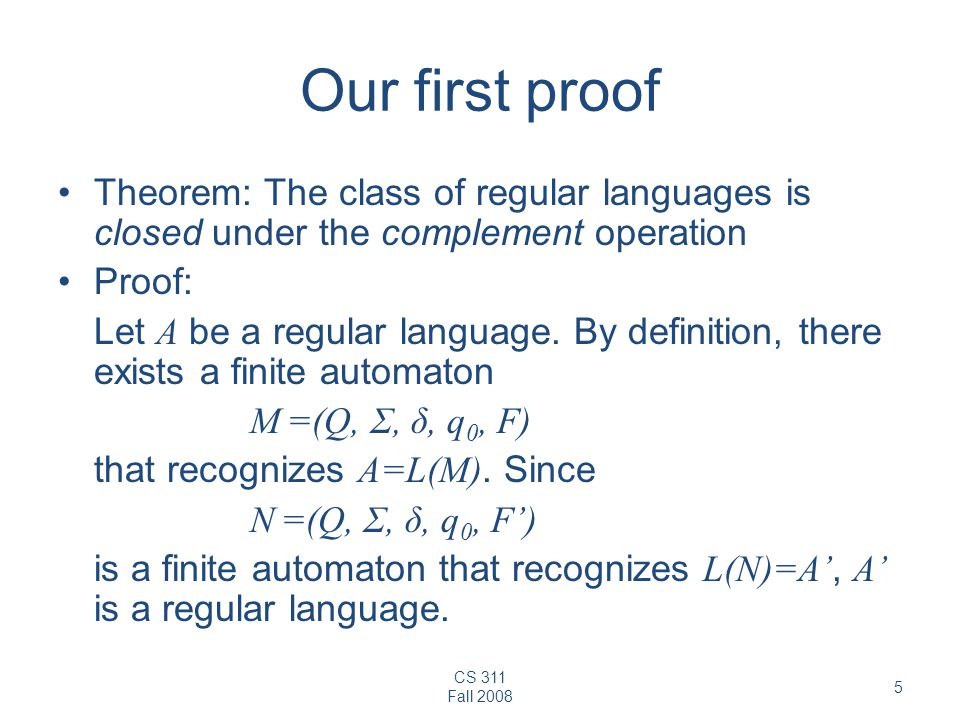 CS 311 Fall 2008 5 Our first proof Theorem: The class of regular languages is closed under the complement operation Proof: Let A be a regular language.