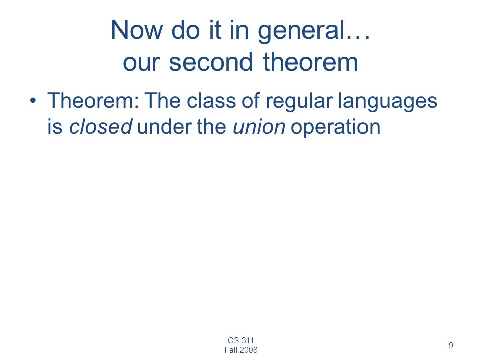 CS 311 Fall 2008 9 Now do it in general… our second theorem Theorem: The class of regular languages is closed under the union operation