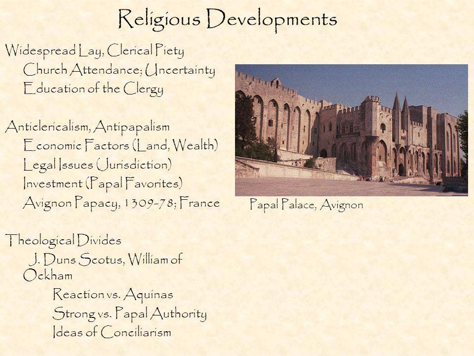 Religious Developments Widespread Lay, Clerical Piety Church Attendance; Uncertainty Education of the Clergy Anticlericalism, Antipapalism Economic Factors (Land, Wealth) Legal Issues (Jurisdiction) Investment (Papal Favorites) Avignon Papacy, 1309-78; France Theological Divides J.