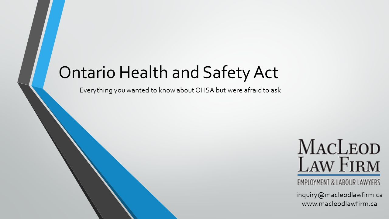 Ontario Health and Safety Act Everything you wanted to know about OHSA but were afraid to ask inquiry@macleodlawfirm.ca www.macleodlawfirm.ca
