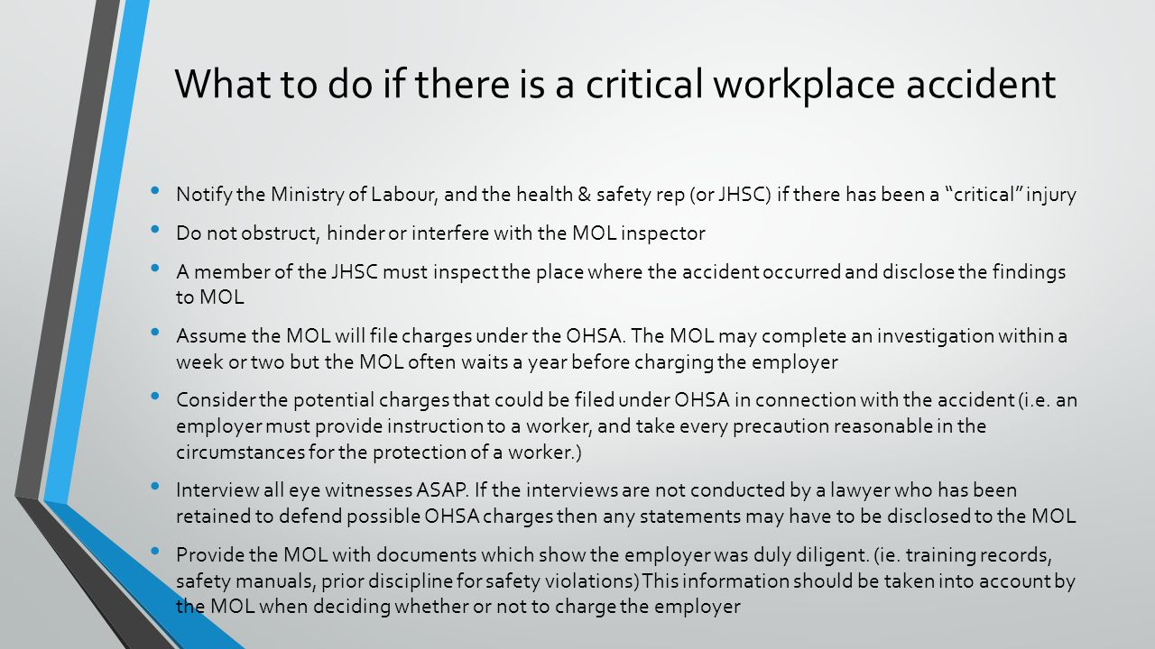 What to do if there is a critical workplace accident Notify the Ministry of Labour, and the health & safety rep (or JHSC) if there has been a critical injury Do not obstruct, hinder or interfere with the MOL inspector A member of the JHSC must inspect the place where the accident occurred and disclose the findings to MOL Assume the MOL will file charges under the OHSA.