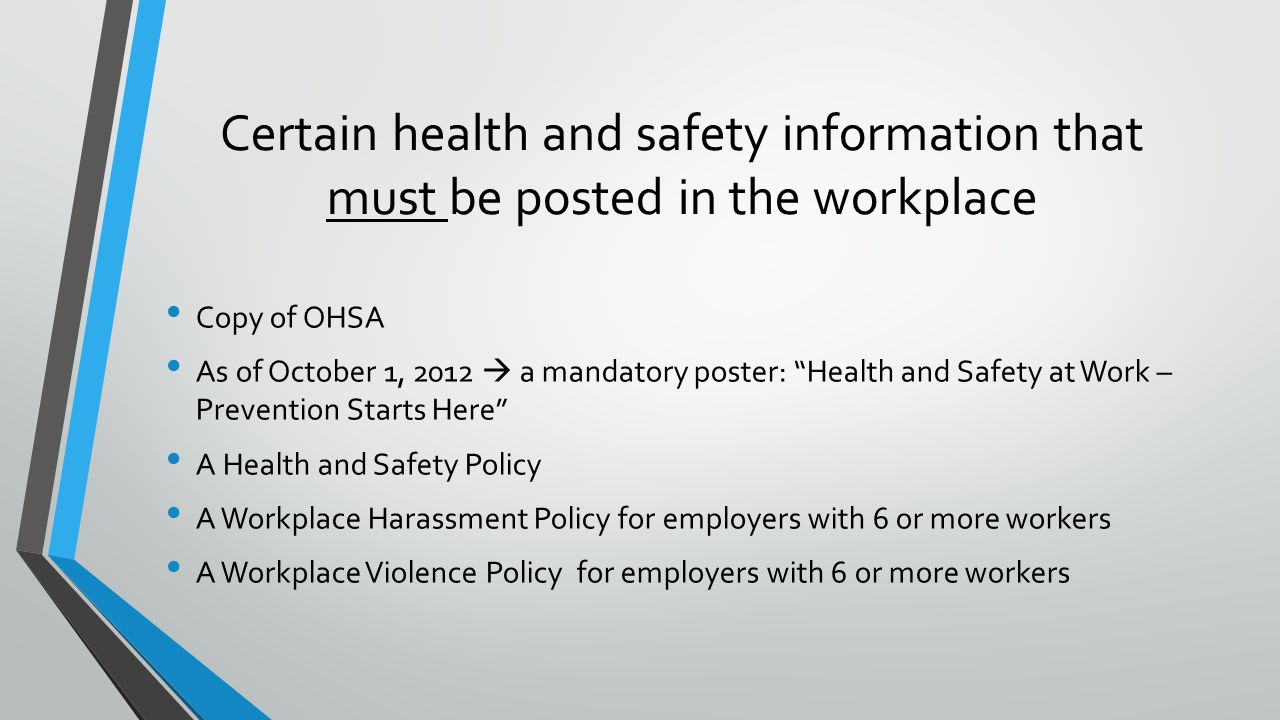 Certain health and safety information that must be posted in the workplace Copy of OHSA As of October 1, 2012  a mandatory poster: Health and Safety at Work – Prevention Starts Here A Health and Safety Policy A Workplace Harassment Policy for employers with 6 or more workers A Workplace Violence Policy for employers with 6 or more workers