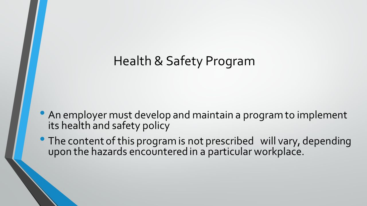 Health & Safety Program An employer must develop and maintain a program to implement its health and safety policy The content of this program is not prescribed will vary, depending upon the hazards encountered in a particular workplace.