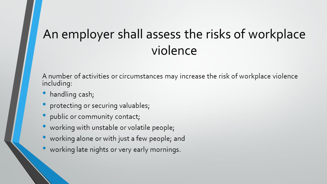 An employer shall assess the risks of workplace violence A number of activities or circumstances may increase the risk of workplace violence including: handling cash; protecting or securing valuables; public or community contact; working with unstable or volatile people; working alone or with just a few people; and working late nights or very early mornings.