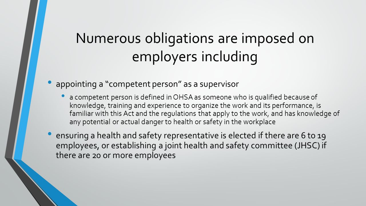 Numerous obligations are imposed on employers including appointing a competent person as a supervisor a competent person is defined in OHSA as someone who is qualified because of knowledge, training and experience to organize the work and its performance, is familiar with this Act and the regulations that apply to the work, and has knowledge of any potential or actual danger to health or safety in the workplace ensuring a health and safety representative is elected if there are 6 to 19 employees, or establishing a joint health and safety committee (JHSC) if there are 20 or more employees