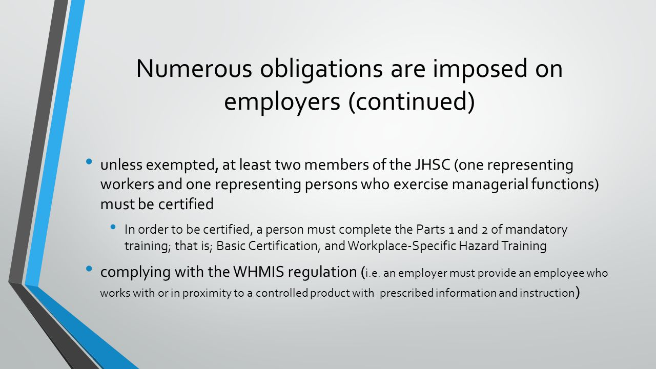Numerous obligations are imposed on employers (continued) unless exempted, at least two members of the JHSC (one representing workers and one representing persons who exercise managerial functions) must be certified In order to be certified, a person must complete the Parts 1 and 2 of mandatory training; that is; Basic Certification, and Workplace-Specific Hazard Training complying with the WHMIS regulation ( i.e.