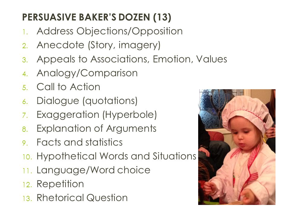 PERSUASIVE BAKER'S DOZEN (13) 1. Address Objections/Opposition 2. Anecdote (Story, imagery) 3. Appeals to Associations, Emotion, Values 4. Analogy/Com