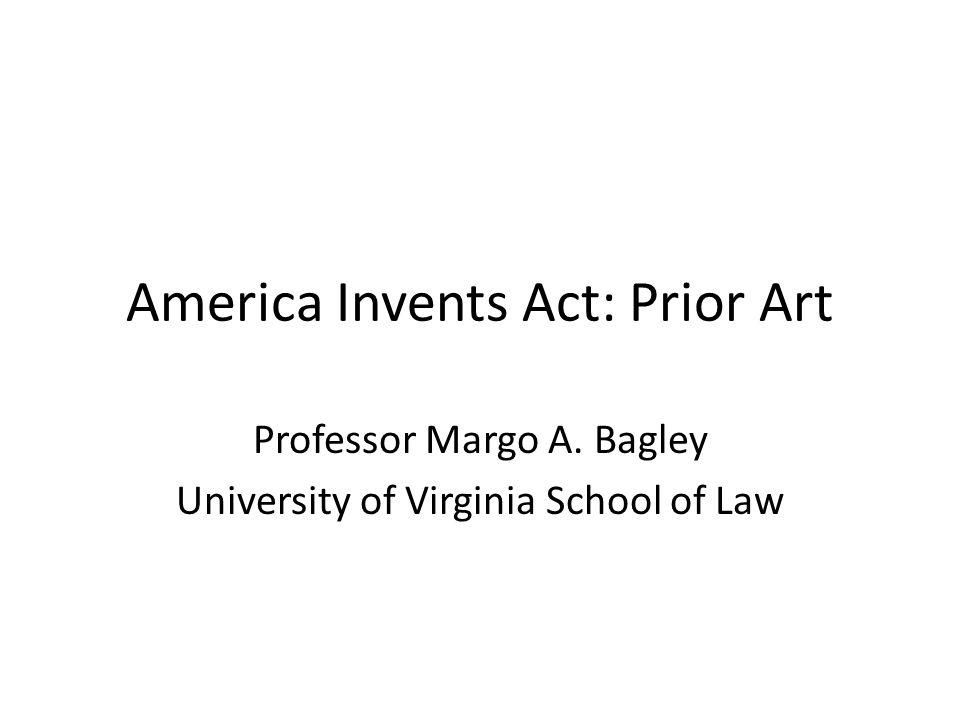 America Invents Act: Prior Art Professor Margo A. Bagley University of Virginia School of Law