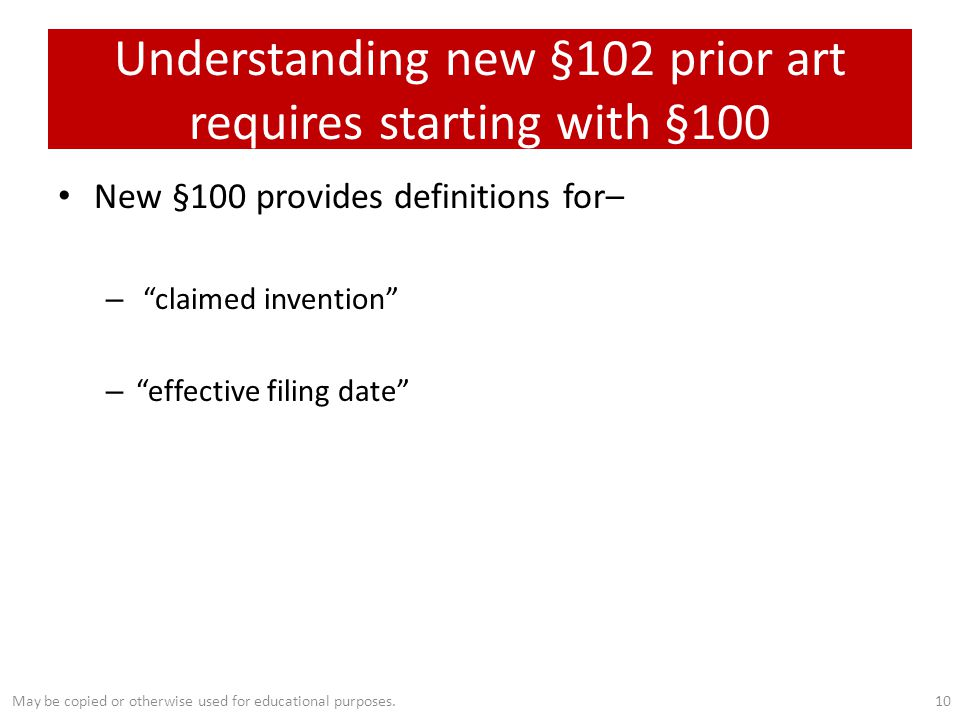 Understanding new §102 prior art requires starting with §100 New §100 provides definitions for– – claimed invention – effective filing date 10May be copied or otherwise used for educational purposes.