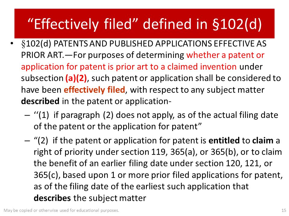 Effectively filed defined in §102(d) §102(d) PATENTS AND PUBLISHED APPLICATIONS EFFECTIVE AS PRIOR ART.—For purposes of determining whether a patent or application for patent is prior art to a claimed invention under subsection (a)(2), such patent or application shall be considered to have been effectively filed, with respect to any subject matter described in the patent or application- – ''(1) if paragraph (2) does not apply, as of the actual filing date of the patent or the application for patent – (2) if the patent or application for patent is entitled to claim a right of priority under section 119, 365(a), or 365(b), or to claim the benefit of an earlier filing date under section 120, 121, or 365(c), based upon 1 or more prior filed applications for patent, as of the filing date of the earliest such application that describes the subject matter 15May be copied or otherwise used for educational purposes.