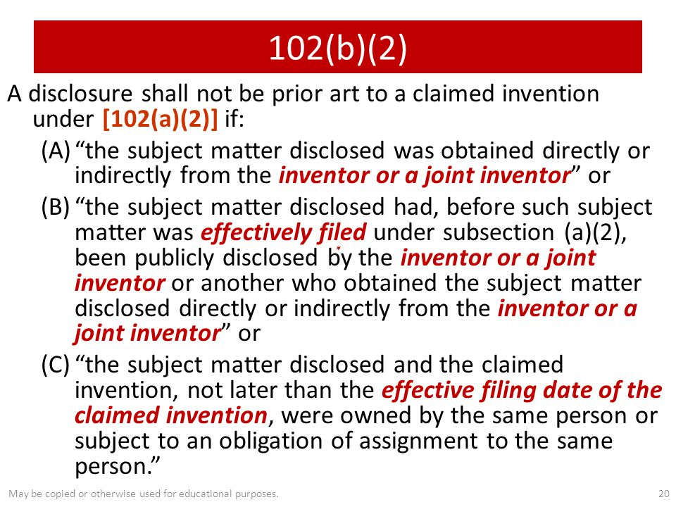 A disclosure shall not be prior art to a claimed invention under [102(a)(2)] if: (A) the subject matter disclosed was obtained directly or indirectly from the inventor or a joint inventor or (B) the subject matter disclosed had, before such subject matter was effectively filed under subsection (a)(2), been publicly disclosed by the inventor or a joint inventor or another who obtained the subject matter disclosed directly or indirectly from the inventor or a joint inventor or (C) the subject matter disclosed and the claimed invention, not later than the effective filing date of the claimed invention, were owned by the same person or subject to an obligation of assignment to the same person. 20 * 102(b)(2) May be copied or otherwise used for educational purposes.