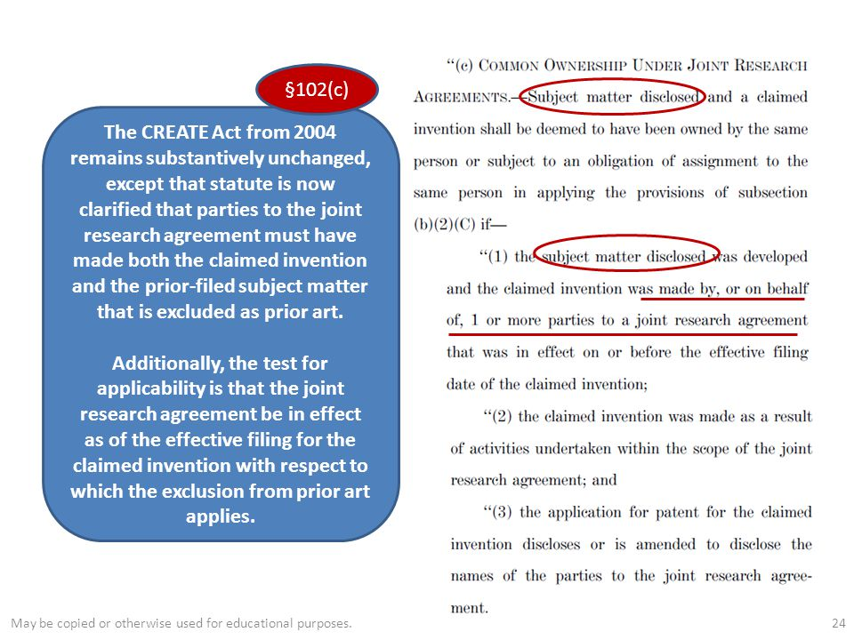 24 The CREATE Act from 2004 remains substantively unchanged, except that statute is now clarified that parties to the joint research agreement must have made both the claimed invention and the prior-filed subject matter that is excluded as prior art.