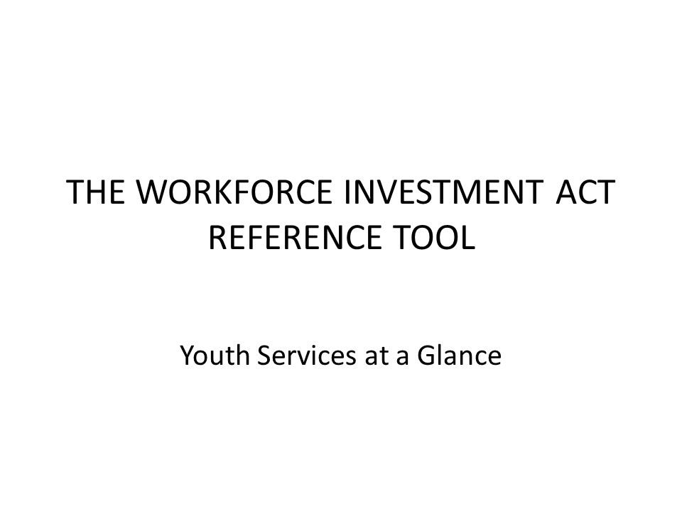 THE WORKFORCE INVESTMENT ACT REFERENCE TOOL Youth Services at a Glance