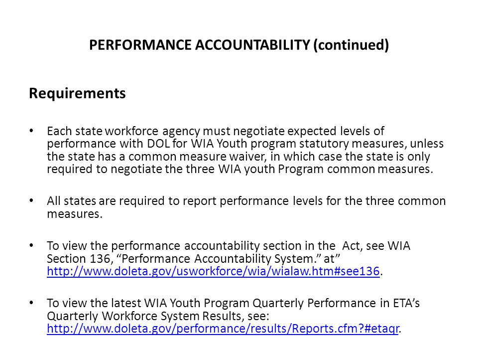 PERFORMANCE ACCOUNTABILITY (continued) Requirements Each state workforce agency must negotiate expected levels of performance with DOL for WIA Youth program statutory measures, unless the state has a common measure waiver, in which case the state is only required to negotiate the three WIA youth Program common measures.