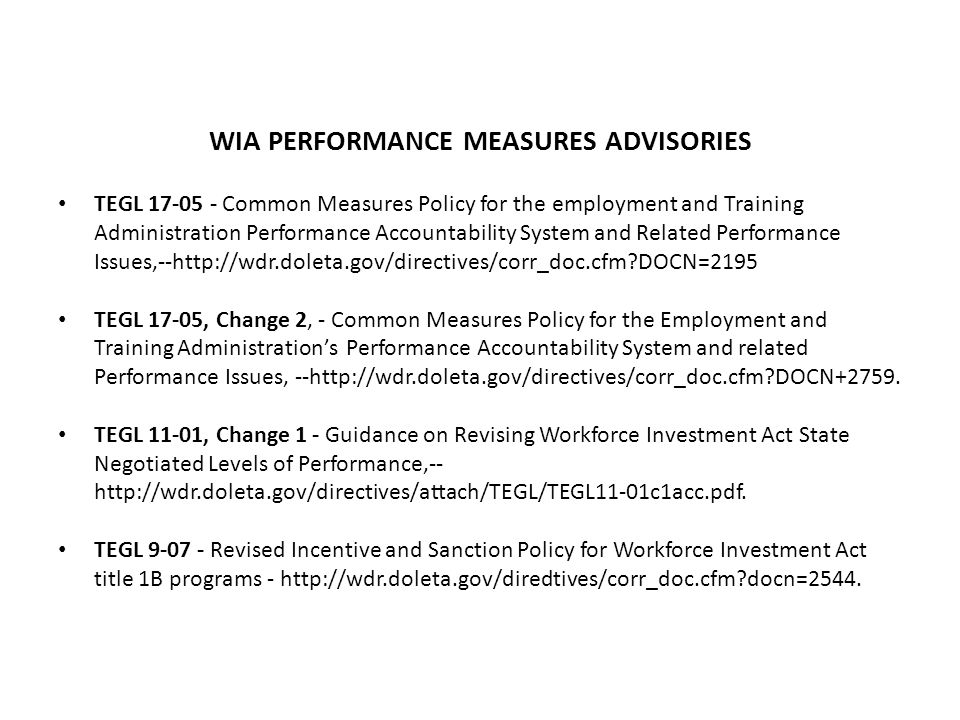 WIA PERFORMANCE MEASURES ADVISORIES TEGL 17-05 - Common Measures Policy for the employment and Training Administration Performance Accountability System and Related Performance Issues,--http://wdr.doleta.gov/directives/corr_doc.cfm?DOCN=2195 TEGL 17-05, Change 2, - Common Measures Policy for the Employment and Training Administration's Performance Accountability System and related Performance Issues, --http://wdr.doleta.gov/directives/corr_doc.cfm?DOCN+2759.