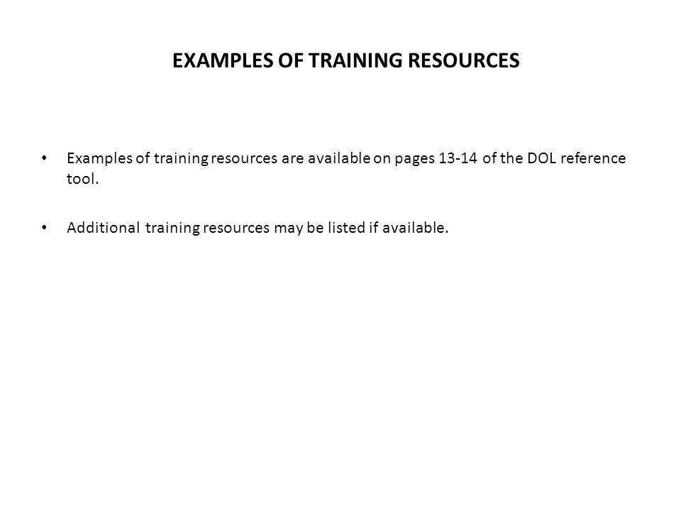 EXAMPLES OF TRAINING RESOURCES Examples of training resources are available on pages 13-14 of the DOL reference tool.