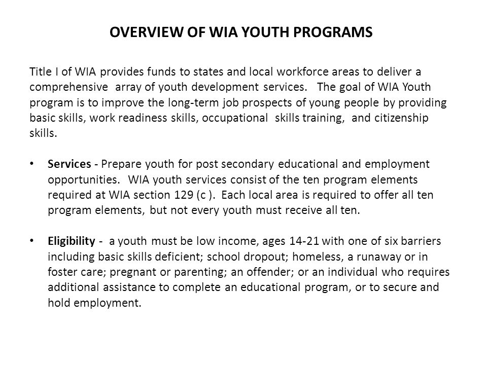 OVERVIEW OF WIA YOUTH PROGRAMS Title I of WIA provides funds to states and local workforce areas to deliver a comprehensive array of youth development services.
