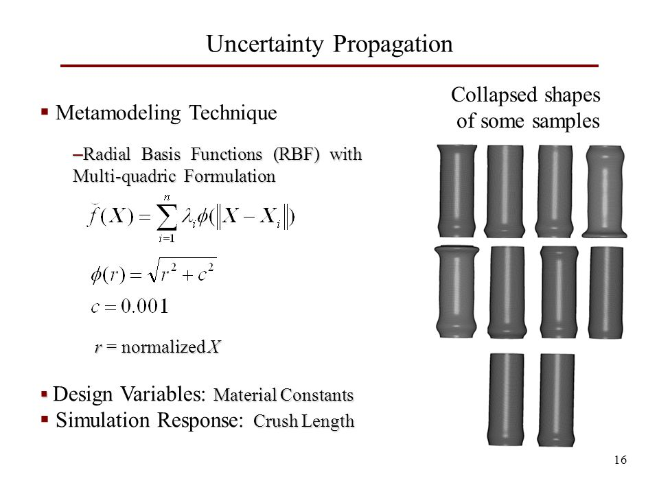 Uncertainty Propagation 16  Metamodeling Technique – Radial Basis Functions (RBF) with Multi-quadric Formulation r = normalized X r = normalized X  Material Constants  Design Variables: Material Constants Crush Length  Simulation Response: Crush Length Collapsed shapes of some samples