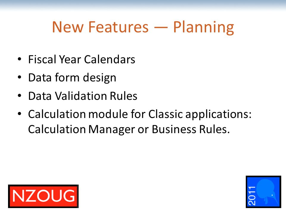 The most comprehensive Oracle applications & technology content under one roof New Features — Planning Fiscal Year Calendars Data form design Data Validation Rules Calculation module for Classic applications: Calculation Manager or Business Rules.