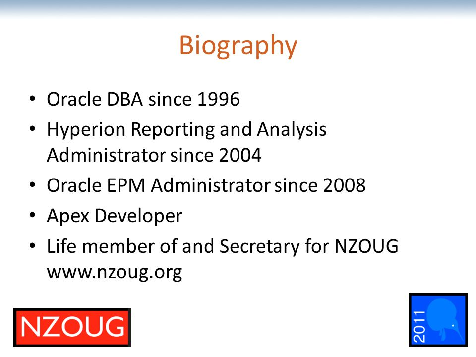 The most comprehensive Oracle applications & technology content under one roof Biography Oracle DBA since 1996 Hyperion Reporting and Analysis Administrator since 2004 Oracle EPM Administrator since 2008 Apex Developer Life member of and Secretary for NZOUG www.nzoug.org