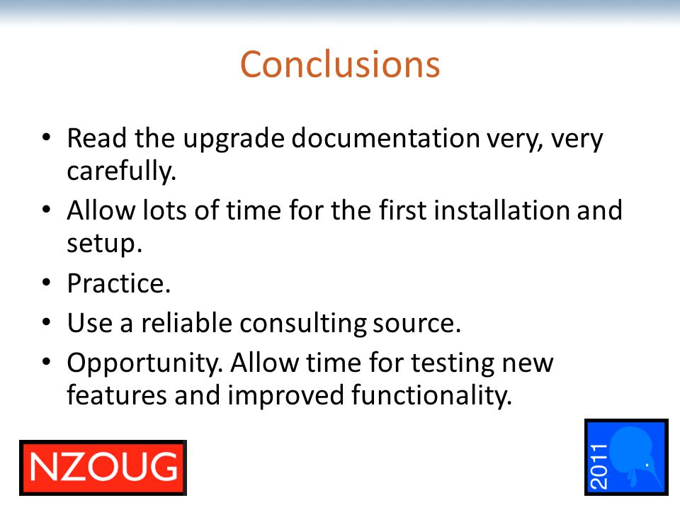 The most comprehensive Oracle applications & technology content under one roof Conclusions Read the upgrade documentation very, very carefully. Allow
