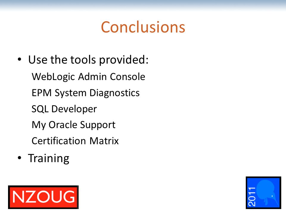 The most comprehensive Oracle applications & technology content under one roof Conclusions Use the tools provided: WebLogic Admin Console EPM System D