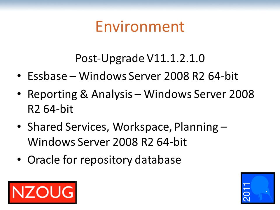 The most comprehensive Oracle applications & technology content under one roof Environment Post-Upgrade V11.1.2.1.0 Essbase – Windows Server 2008 R2 64-bit Reporting & Analysis – Windows Server 2008 R2 64-bit Shared Services, Workspace, Planning – Windows Server 2008 R2 64-bit Oracle for repository database