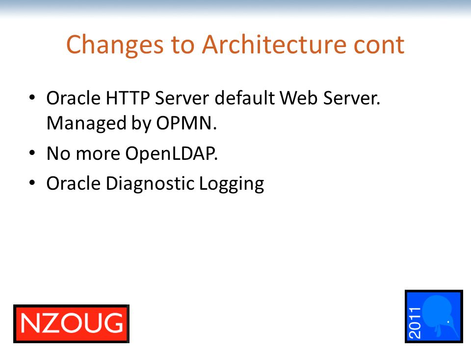 The most comprehensive Oracle applications & technology content under one roof Changes to Architecture cont Oracle HTTP Server default Web Server.